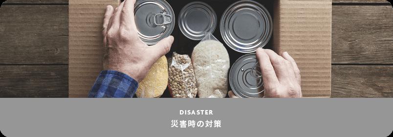 DISASTER 災害時の対策